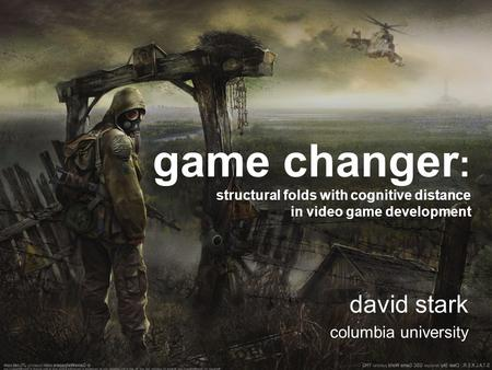 Game changer: structural folds with cognitive distance in video game development david stark columbia university.