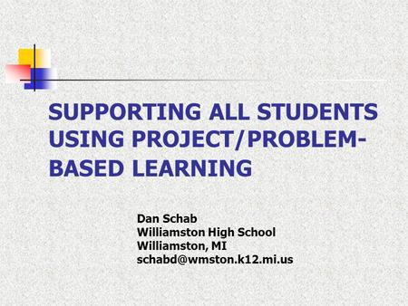SUPPORTING ALL STUDENTS USING PROJECT/PROBLEM- BASED LEARNING Dan Schab Williamston High School Williamston, MI