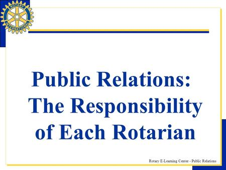 Rotary E-Learning Center - Public Relations Public Relations: The Responsibility of Each Rotarian.