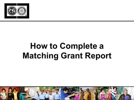 How to Complete a Matching Grant Report. Learning Objectives Purpose of reporting Report components Completing report, step-by-step Report deadlines Resources.