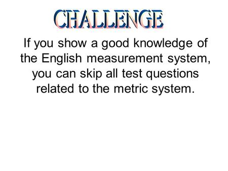 If you show a good knowledge of the English measurement system, you can skip all test questions related to the metric system.
