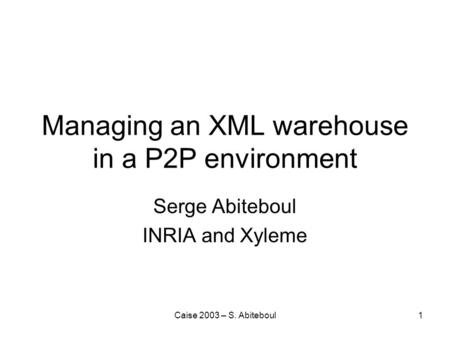 Caise 2003 – S. Abiteboul1 Managing an XML warehouse in a P2P environment Serge Abiteboul INRIA and Xyleme.