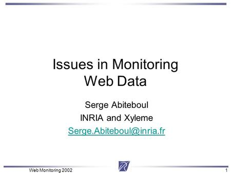 1 Web Monitoring 20021 Issues in Monitoring Web Data Serge Abiteboul INRIA and Xyleme