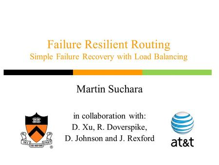 Failure Resilient Routing Simple Failure Recovery with Load Balancing Martin Suchara in collaboration with: D. Xu, R. Doverspike, D. Johnson and J. Rexford.