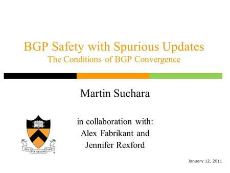 BGP Safety with Spurious Updates The Conditions of BGP Convergence Martin Suchara in collaboration with: Alex Fabrikant and Jennifer Rexford January 12,