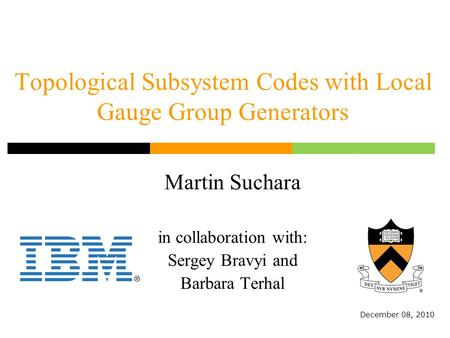 Topological Subsystem Codes with Local Gauge Group Generators Martin Suchara in collaboration with: Sergey Bravyi and Barbara Terhal December 08, 2010.