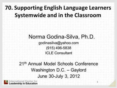 70. Supporting English Language Learners Systemwide and in the Classroom Norma Godina-Silva, Ph.D. (915) 496-5838 ICLE Consultant.