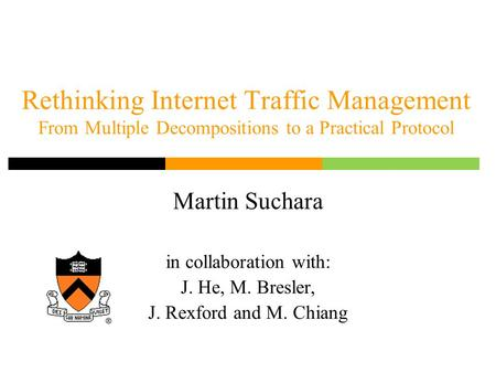 Rethinking Internet Traffic Management From Multiple Decompositions to a Practical Protocol Martin Suchara in collaboration with: J. He, M. Bresler, J.