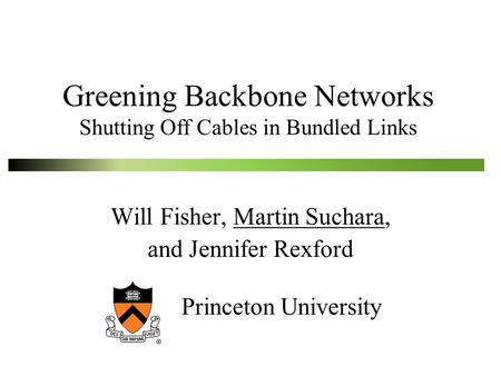 Greening Backbone Networks Shutting Off Cables in Bundled Links Will Fisher, Martin Suchara, and Jennifer Rexford Princeton University.
