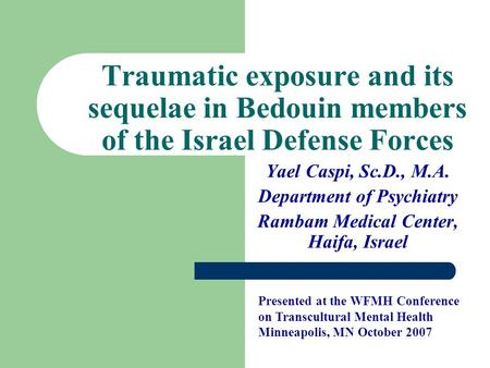 Traumatic exposure and its sequelae in Bedouin members of the Israel Defense Forces Yael Caspi, Sc.D., M.A. Department of Psychiatry Rambam Medical Center,
