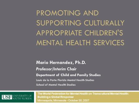 PROMOTING AND SUPPORTING CULTURALLY APPROPRIATE CHILDREN'S MENTAL HEALTH SERVICES Mario Hernandez, Ph.D. Professor/Interim Chair Department of Child and.