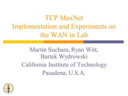 Martin Suchara, Ryan Witt, Bartek Wydrowski California Institute of Technology Pasadena, U.S.A. TCP MaxNet Implementation and Experiments on the WAN in.