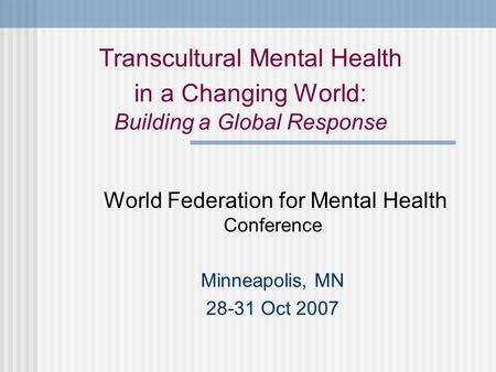 Transcultural Mental Health in a Changing World: Building a Global Response World Federation for Mental Health Conference Minneapolis, MN 28-31 Oct 2007.