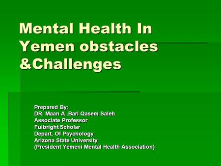 Mental Health In Yemen obstacles &Challenges Prepared By: DR. Maan A.Bari Qasem Saleh Associate Professor Fulbright Scholar Depart. Of Psychology Arizona.