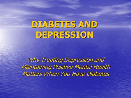 DIABETES AND DEPRESSION Why Treating Depression and Maintaining Positive Mental Health Matters When You Have Diabetes.