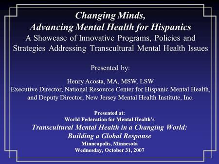 Changing Minds, Advancing Mental Health for Hispanics A Showcase of Innovative Programs, Policies and Strategies Addressing Transcultural Mental Health.