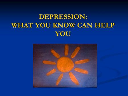 DEPRESSION: WHAT YOU KNOW CAN HELP YOU. INTERNATIONAL PERSPECTIVES FOR PEOPLE LIVING WITH DEPRESSION AND THEIR FAMILIES.