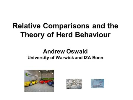 Relative Comparisons and the Theory of Herd Behaviour Andrew Oswald University of Warwick and IZA Bonn.