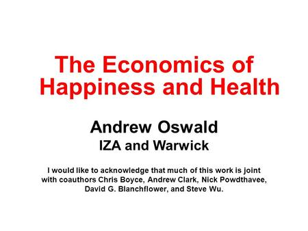 The Economics of Happiness and Health Andrew Oswald IZA and Warwick I would like to acknowledge that much of this work is joint with coauthors Chris Boyce,