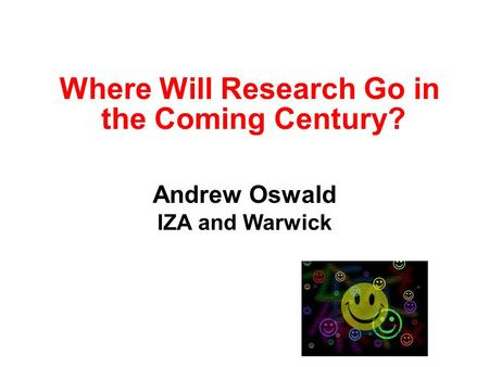 Where Will Research Go in the Coming Century? Andrew Oswald IZA and Warwick.