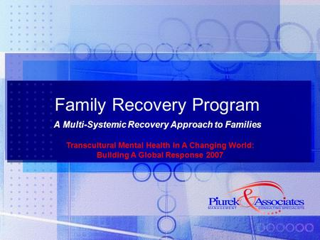 Family Recovery Program A Multi-Systemic Recovery Approach to Families Transcultural Mental Health In A Changing World: Building A Global Response 2007.