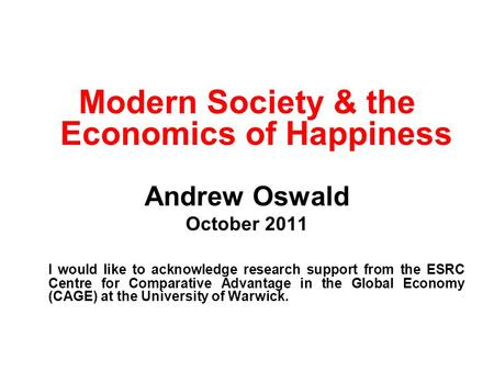 Modern Society & the Economics of Happiness Andrew Oswald October 2011 I would like to acknowledge research support from the ESRC Centre for Comparative.