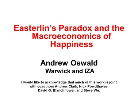 Easterlins Paradox and the Macroeconomics of Happiness Andrew Oswald Warwick and IZA I would like to acknowledge that much of this work is joint with coauthors.