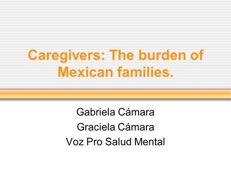 Caregivers: The burden of Mexican families. Gabriela Cámara Graciela Cámara Voz Pro Salud Mental.
