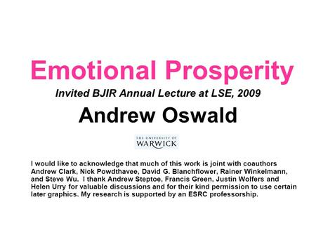 Emotional Prosperity Invited BJIR Annual Lecture at LSE, 2009 Andrew Oswald I would like to acknowledge that much of this work is joint with coauthors.