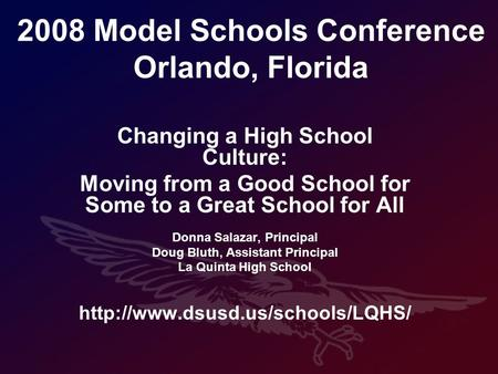2008 Model Schools Conference Orlando, Florida Changing a High School Culture: Moving from a Good School for Some to a Great School for All Donna Salazar,