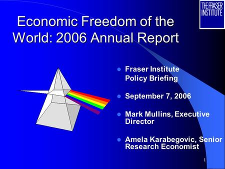 1 Economic Freedom of the World: 2006 Annual Report Fraser Institute Policy Briefing September 7, 2006 Mark Mullins, Executive Director Amela Karabegovic,