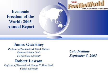 Economic Freedom of the World: 2005 Annual Report James Gwartney Professor of Economics & Gus A. Stavros Eminent Scholar Chair Florida State University.