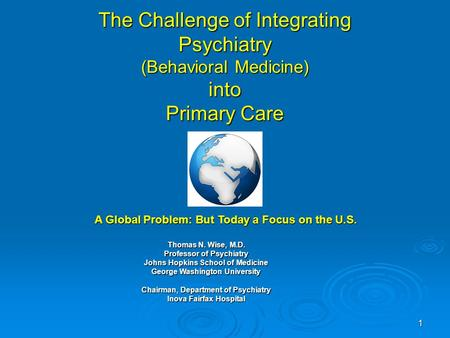 1 The Challenge of Integrating Psychiatry (Behavioral Medicine) into Primary Care Thomas N. Wise, M.D. Professor of Psychiatry Johns Hopkins School of.