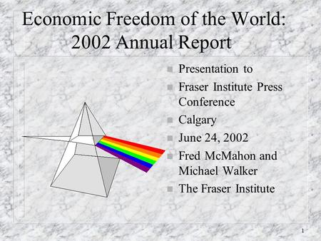 1 Economic Freedom of the World: 2002 Annual Report n Presentation to n Fraser Institute Press Conference n Calgary n June 24, 2002 n Fred McMahon and.