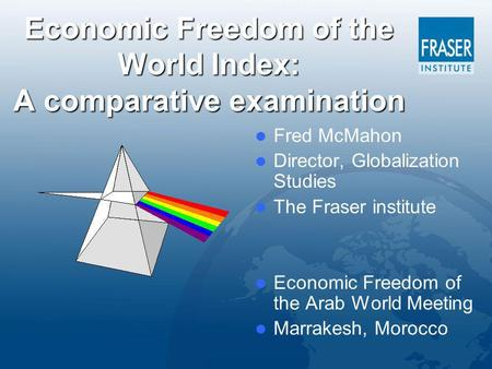 Economic Freedom of the World Index: A comparative examination Fred McMahon Director, Globalization Studies The Fraser institute Economic Freedom of the.