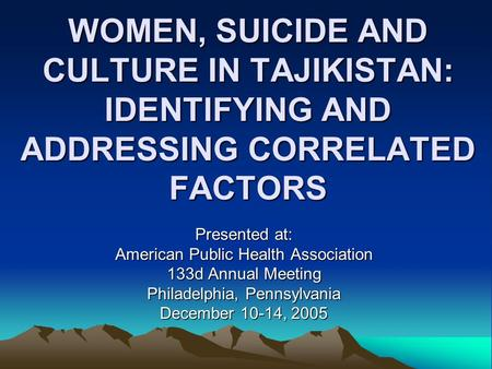 WOMEN, SUICIDE AND CULTURE IN TAJIKISTAN: IDENTIFYING AND ADDRESSING CORRELATED FACTORS Presented at: American Public Health Association 133d Annual Meeting.
