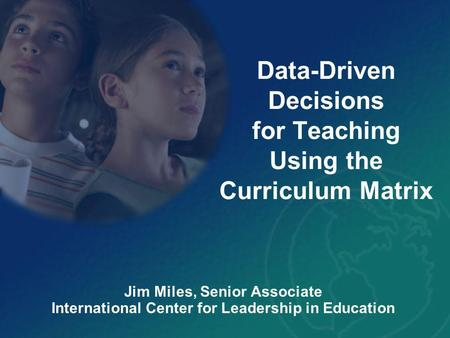 Data-Driven Decisions for Teaching Using the Curriculum Matrix Jim Miles, Senior Associate International Center for Leadership in Education.
