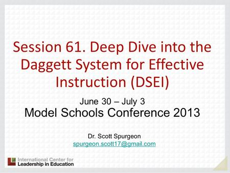Session 61. Deep Dive into the Daggett System for Effective Instruction (DSEI) June 30 – July 3 Model Schools Conference 2013 Dr. Scott Spurgeon