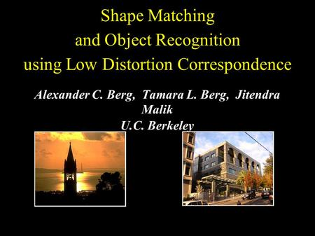 Shape Matching and Object Recognition using Low Distortion Correspondence Alexander C. Berg, Tamara L. Berg, Jitendra Malik U.C. Berkeley.