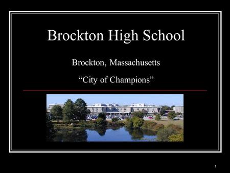 1 Brockton High School Brockton, Massachusetts City of Champions.