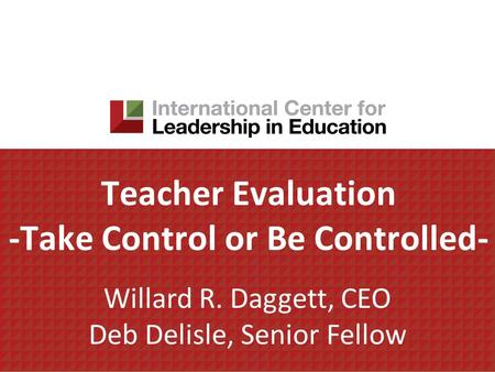 Teacher Evaluation -Take Control or Be Controlled- Willard R. Daggett, CEO Deb Delisle, Senior Fellow.