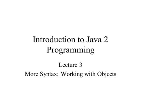 Introduction to Java 2 Programming Lecture 3 More Syntax; Working with Objects.