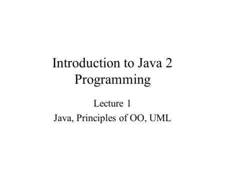 Introduction to Java 2 Programming Lecture 1 Java, Principles of OO, UML.