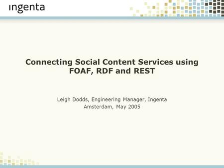 Connecting Social Content Services using FOAF, RDF and REST Leigh Dodds, Engineering Manager, Ingenta Amsterdam, May 2005.