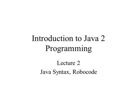 Introduction to Java 2 Programming Lecture 2 Java Syntax, Robocode.