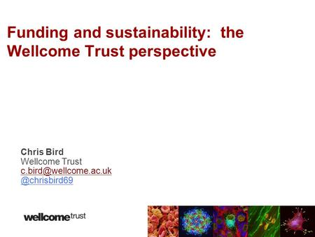 Chris Bird Wellcome Funding and sustainability: the Wellcome Trust perspective.