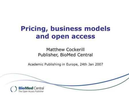 Pricing, business models and open access Matthew Cockerill Publisher, BioMed Central Academic Publishing in Europe, 24th Jan 2007.