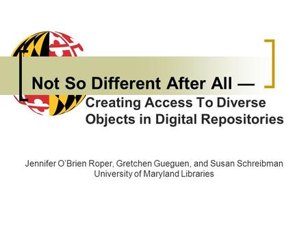 Not So Different After All Creating Access To Diverse Objects in Digital Repositories Jennifer OBrien Roper, Gretchen Gueguen, and Susan Schreibman University.