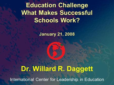 International Center for Leadership in Education Dr. Willard R. Daggett Education Challenge What Makes Successful Schools Work? January 21, 2008.