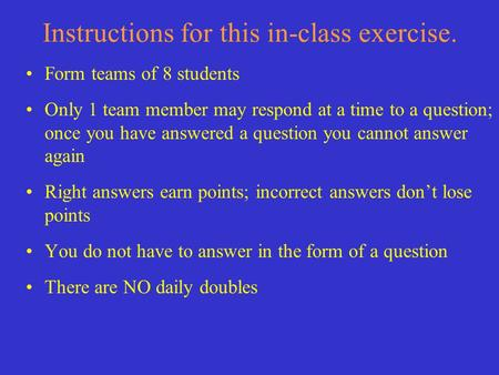 Instructions for this in-class exercise. Form teams of 8 students Only 1 team member may respond at a time to a question; once you have answered a question.